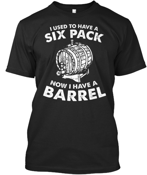I Used To Have A Six Pack Now I Have A Barrel T-Shirt Front