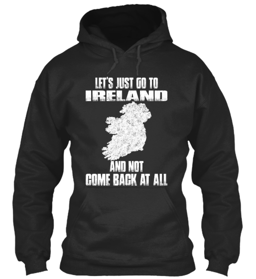 Let's Just Go To Ireland And Not Come Back At All Sweatshirt Front
