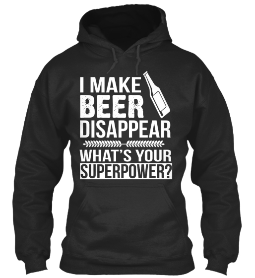 I Make Beer Disappear What's Your Superpower?  Sweatshirt Front