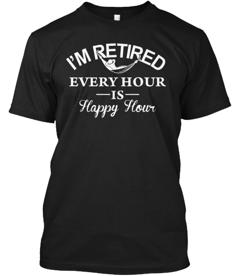 Im Retired Every Hour Is Happy Hour T-Shirt Front