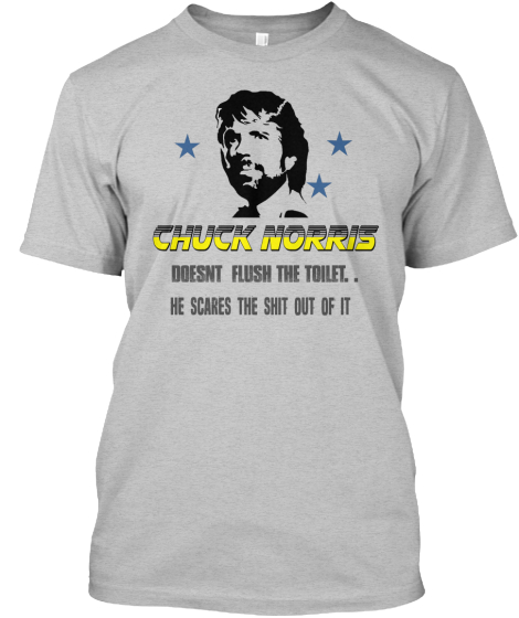 Chuck Norris Doesn't Flush The Toilet.. He Scares The Sit Out Of It T-Shirt Front