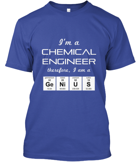 I'm A Chemical Engineer Therefore I Am A Ge Nius T-Shirt Front