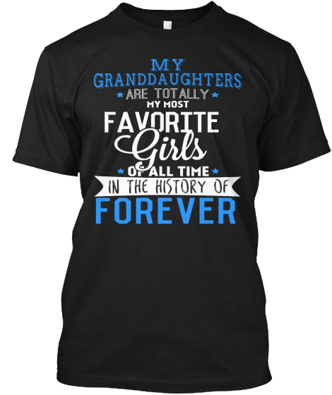 My Granddaughters Are Totally My Most Favorite Girls Of All Time In The History Of Forever  T-Shirt Front