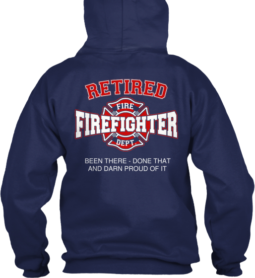 Fire Dept Retired Fire Firefighter Dept. Been There  Done That And Darn Proud Of It Sweatshirt Back