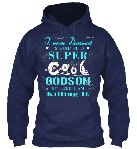 I Never Dreamed I Would Be A Super Cool Godson But Here I Am Killing It Navy Sweatshirt Front