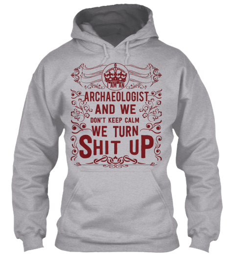Archaeologist And We Don't Keep Calm We Turn Shit Up Sport Grey Sweatshirt Front