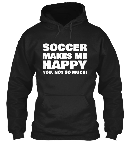 Soccer Makes Me Happy You, Not So Much!  Sweatshirt Front
