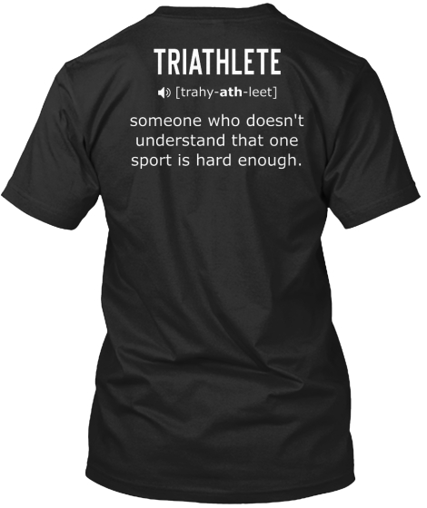 Swim Bike Run Repeat Triathlete Trahy Ath Leet Someone Who Doesn't Understand That One Sport Is Hard Enough T-Shirt Back