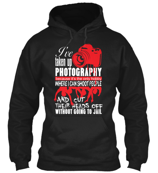 I've Taken Up Photography Because It's The Only Hobby Where I Can Shoot People And Cut Their Heads Off Without Going... Sweatshirt Front