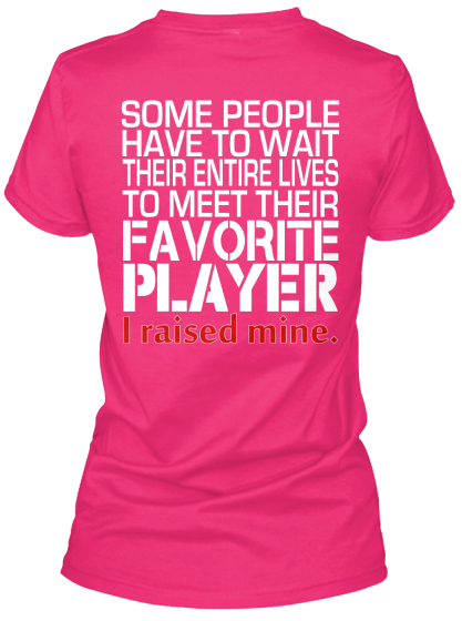 Some People Have To Wait Their Entire Lives To Meet Their Favourite Player I Raised Mine Women's T-Shirt Back