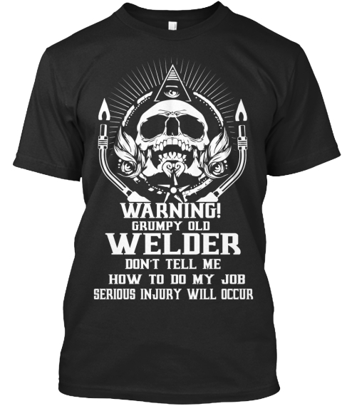 7c2a6934 Grumpy Old Welder Don't Tell Me How To Do My Job Serious. Grumpy Old Welder  T Shirt Sayings ...