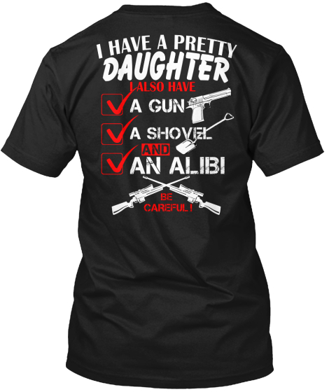 I Have A Pretty Daughter I Also Have A Gun A Shovel And An Alibi Be Careful T-Shirt Back