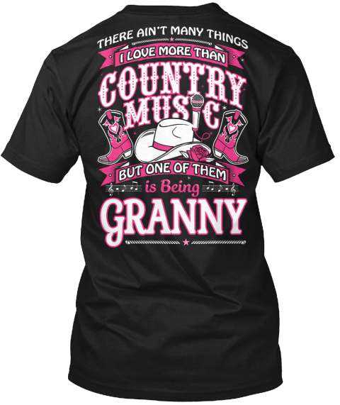 There Ain't Many Things I Love More Than Country Music But One Of Them Is Being Granny Black T-Shirt Back