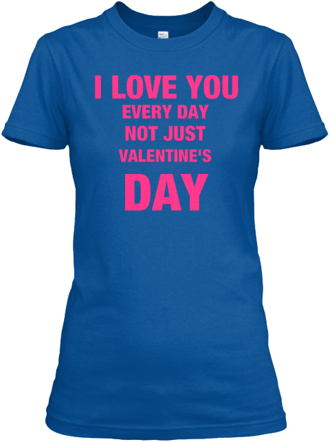 I Love You Every Day Not Just Valentine's Day Royal Women's T-Shirt Front