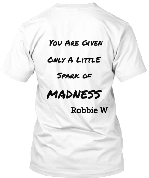 You Are Given Only A Littl E Spark Of Madness Robbie W White T-Shirt Back