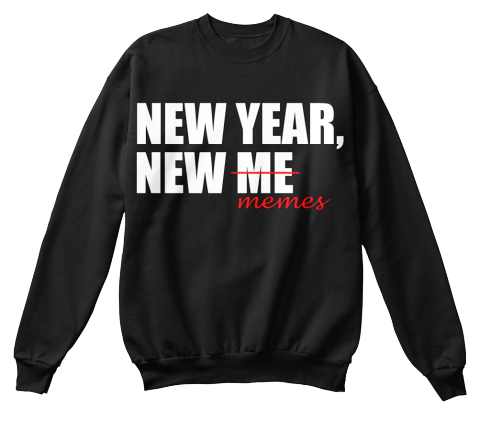 New Year, New Me Memes Black Sweatshirt Front