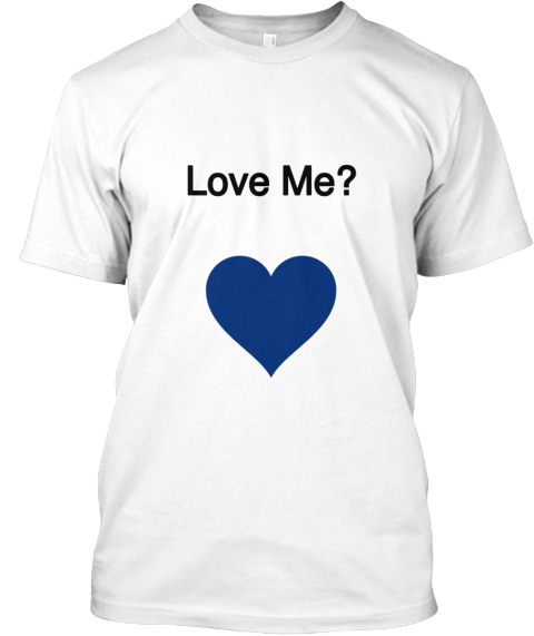Love Me? White T-Shirt Front