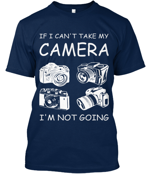 If I Can't Take My Camera I'm Not Going T-Shirt Front