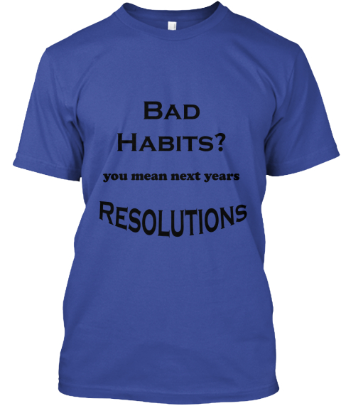 Bad Habits ? You Mean Next Years Resolutions Deep Royal T-Shirt Front