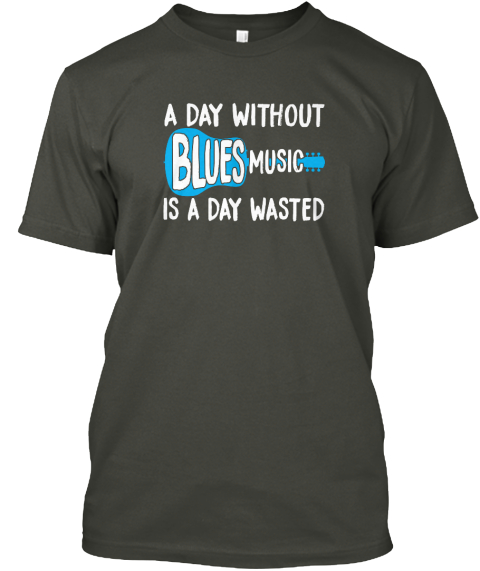 A Day Without Blues Music Is A Day Wasted Smoke Gray T-Shirt Front