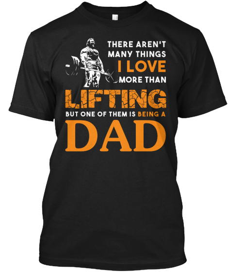 They Arent Many Things I Love More Than Lifting But One Of Them Is Being A Dad T-Shirt Front