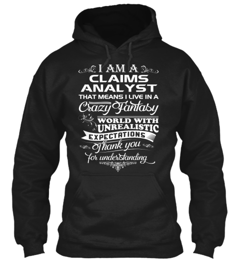 I Am A Claims Analyst That Means I Live In A Crazy Fantasy World With Unrealistic Expectations Thank You For... Black T-Shirt Front