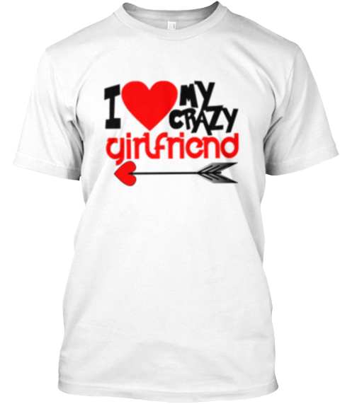 Love My Crazy Girlfriend Valentines Tees I Love My Crazy