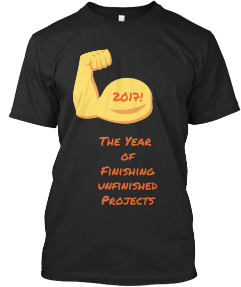 2017!   The Year  Of Finishing Unfinished Projects Black T-Shirt Front
