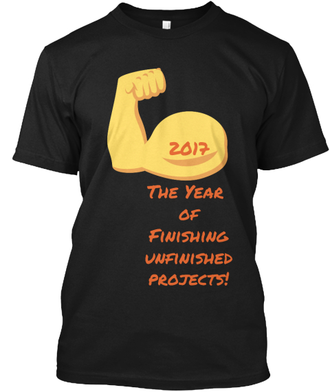 2017  The Year  Of Finishing Unfinished Projects! Black T-Shirt Front