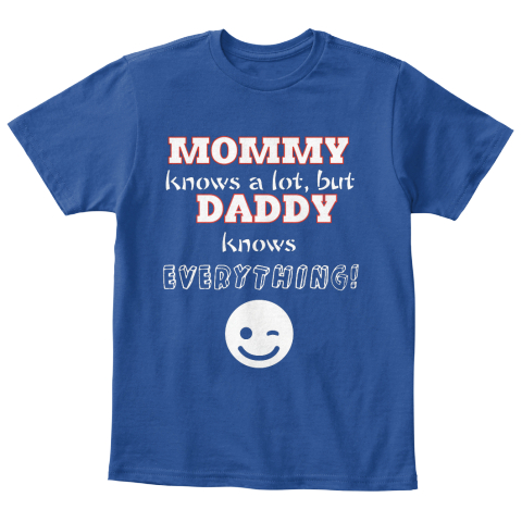 9627a678 Mommy Knows A Lot, But Daddy Knows Everything! Deep Royal T-Shirt Front