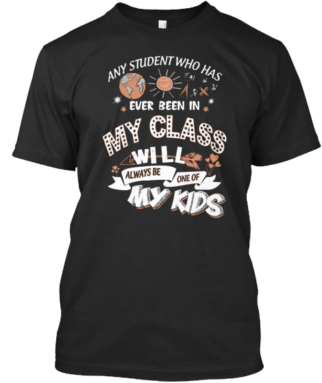 Any Student Who Has Ever Been In My Class Will Always Be One Of My Kids T-Shirt Front