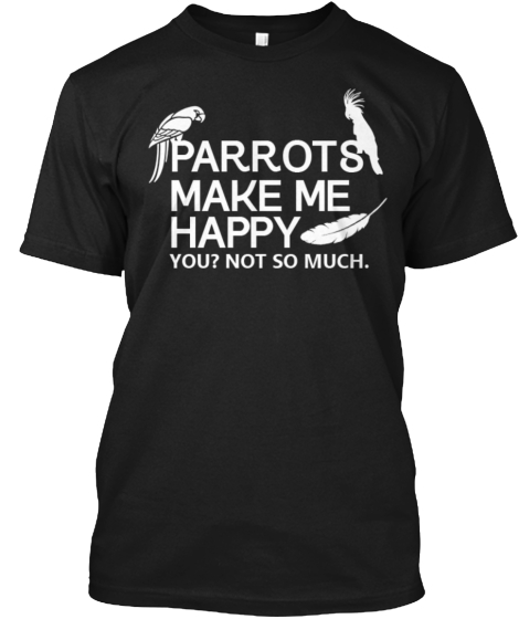 Parrots Make Me Happy You Not So Much  T-Shirt Front