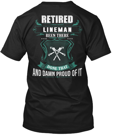 Retired Lineman Been There Done That  And Damn Proud Of It T-Shirt Back