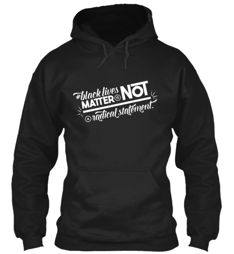 Black Lives Matter Is Not Aradical Statement.  Black Sweatshirt Front