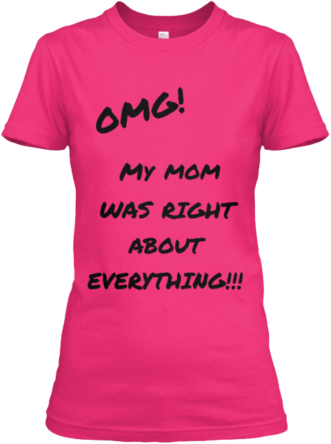 Omg! My  Mom Was   Right About  Everything!!! Heliconia Women's T-Shirt Front