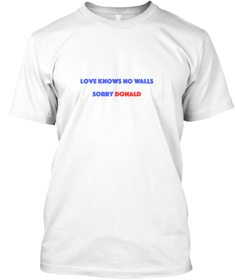 Love Knows No Walls! White T-Shirt Front