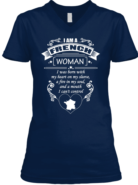 I Am An French Woman I Was Born With My Heart On My Sleeve, A Fire In My Soul, And A Mouth I Can't Control Navy T-Shirt Front