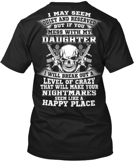 I May Seem Quiet And Reserved But If You Mess With My Daughter I Will Break Out A Level Of Crazy That Will Make Your... T-Shirt Back