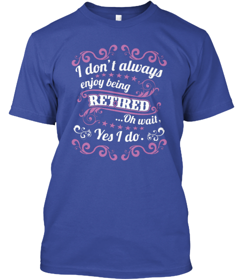 I Don't Always Enjoy Being Retired Oh Wait Yes I Do  T-Shirt Front