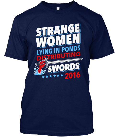 Strange Women Lying In Ponds Distributing Swords 2016 Navy T-Shirt Front