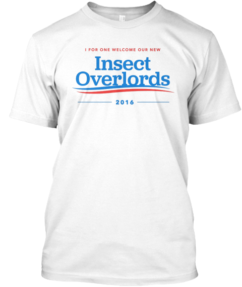 I For One Welcome Our New Insect Overlords 2016 White T-Shirt Front