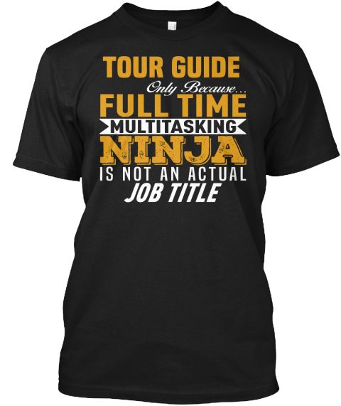 Tour Guide Only Because Full Time Multitasking Ninja Is Not An Actual Job Title Black T-Shirt Front