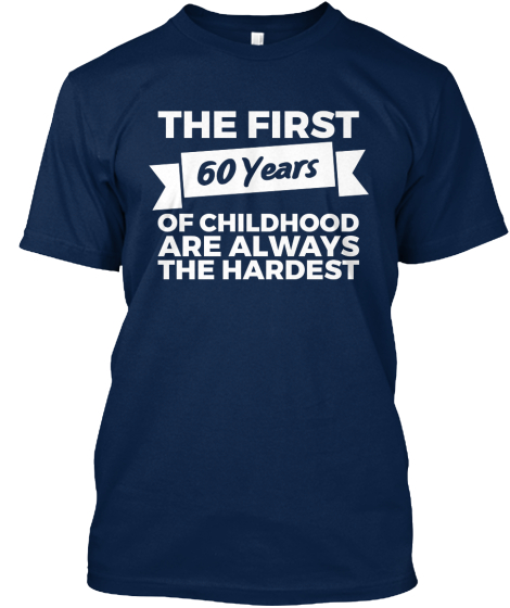 The First 60 Years Of Childhood Are Always The Hardest  T-Shirt Front