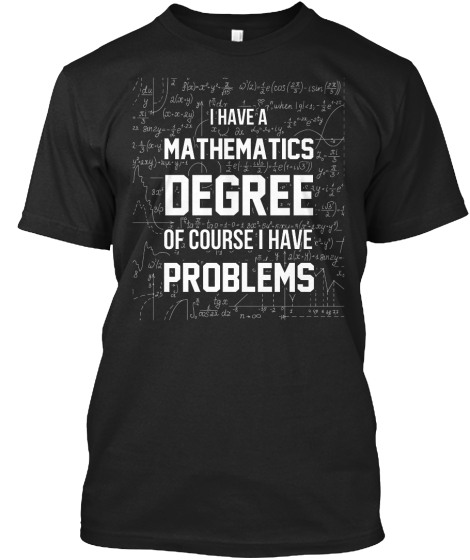 I Have A Mathematics Degree Of Course I Have Problems T-Shirt Front