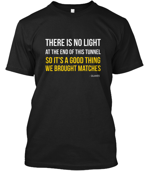 There Is No Light  At The End Of This Tunnel So It's A Good Thing We Brought Matches   Guante Black T-Shirt Front