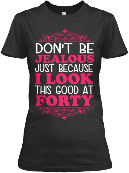 Don't Be Jealous Just Because I Look This Good At Forty Women's T-Shirt Front