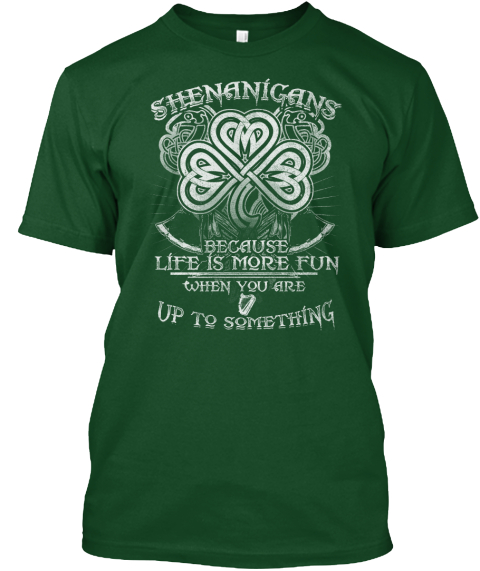 Shenanigans Because Life Is More Fun When You Are Up To Something  Deep Forest T-Shirt Front