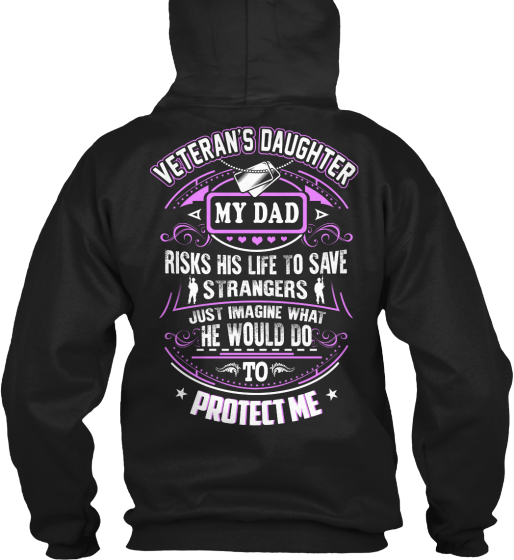 Veteran S Daughter My Dad Risks His Life To Save Strangers Just Imagine What He Would Do To Protect Me Sweatshirt Back