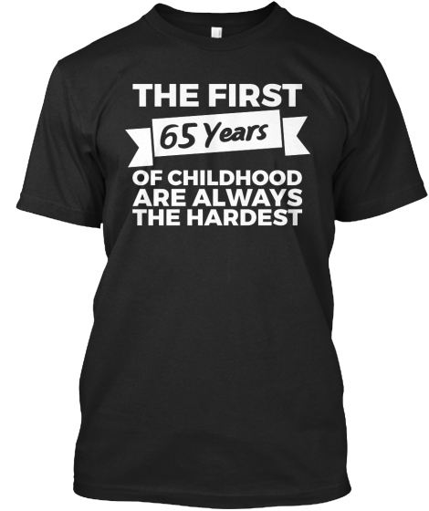 The First 65 Years Of Childhood Are Always The Hardest T-Shirt Front