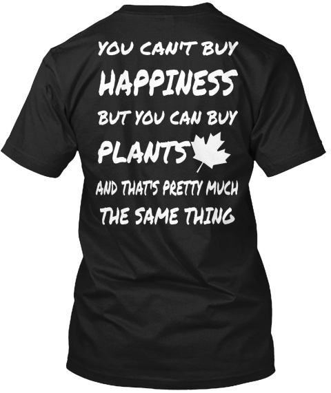 You Can't Buy Happiness But You Can Buy Plants And That's Pretty Much The Same Thing Black T-Shirt Back